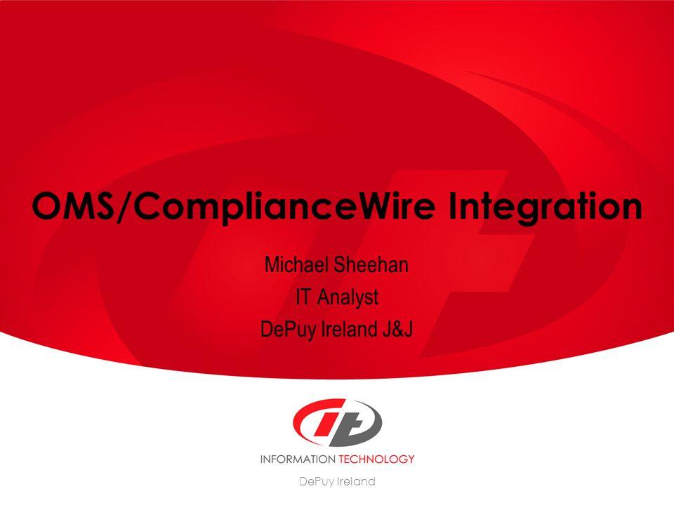 DePuy Ireland OMS/ComplianceWire Integration Michael Sheehan IT Analyst DePuy Ireland J&J