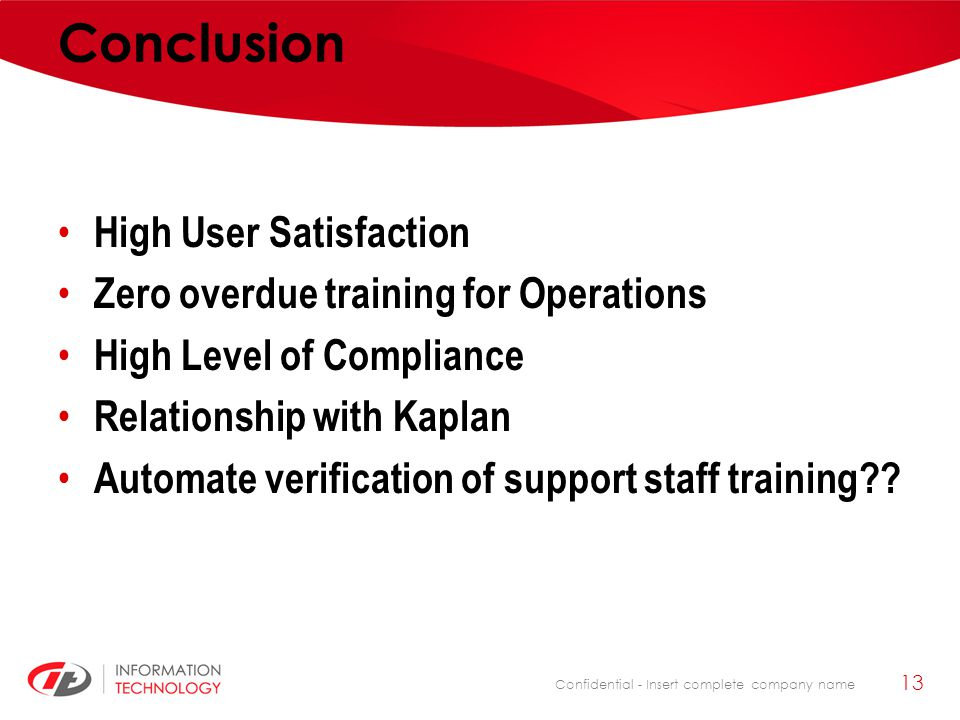 Confidential - Insert complete company name Conclusion High User Satisfaction Zero overdue training for Operations High Level of Compliance Relationsh