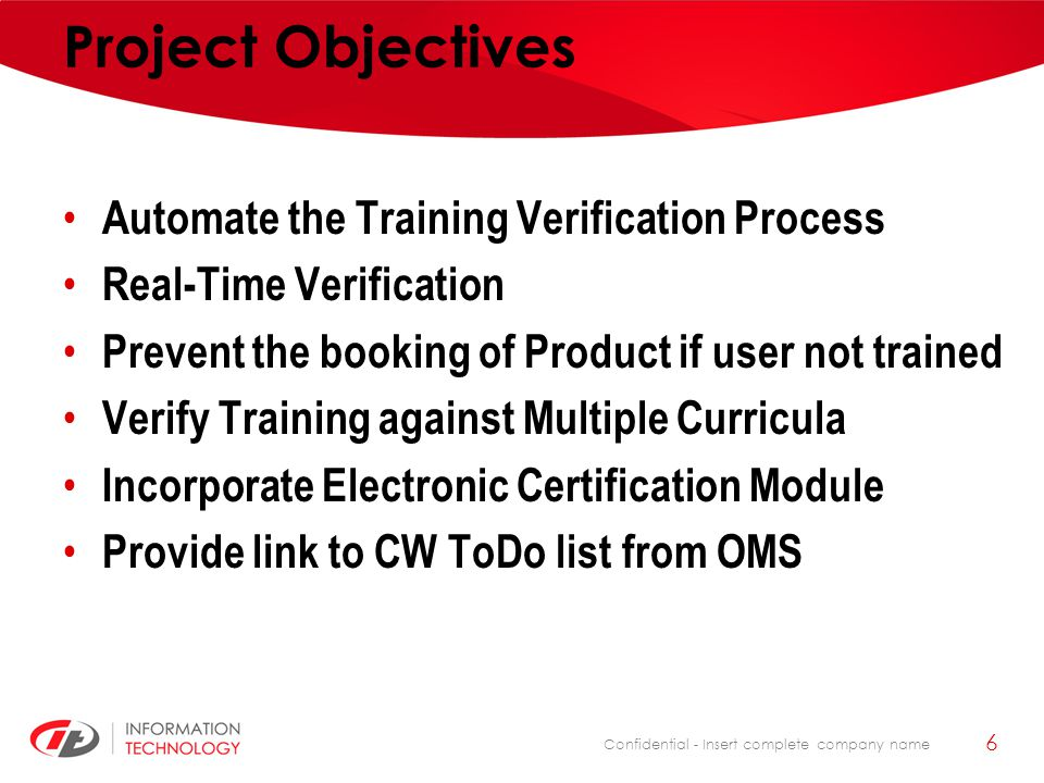 Confidential - Insert complete company name Project Objectives Automate the Training Verification Process Real-Time Verification Prevent the booking o
