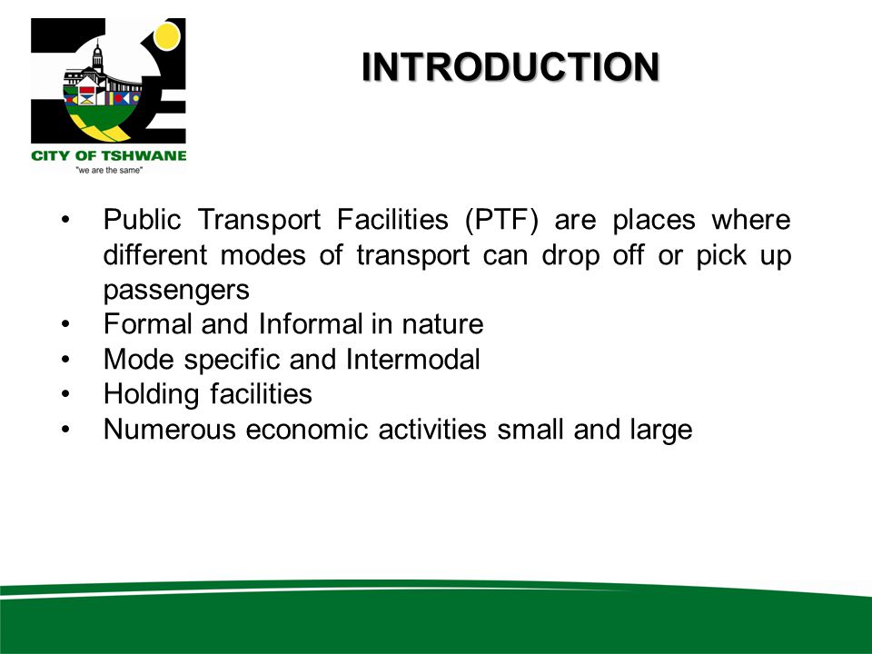 Public Transport Facilities (PTF) are places where different modes of transport can drop off or pick up passengers Formal and Informal in nature Mode specific and Intermodal Holding facilities Numerous economic activities small and large INTRODUCTION