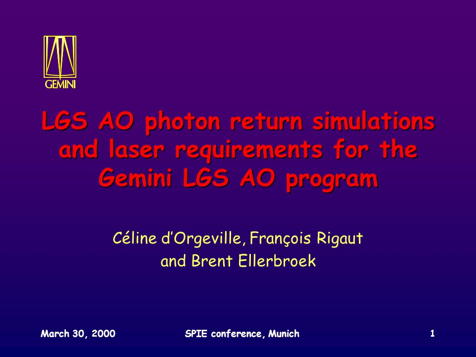 March 30, 2000SPIE conference, Munich1 LGS AO photon return simulations and laser requirements for the Gemini LGS AO program Céline d'Orgeville, François Rigaut and Brent Ellerbroek