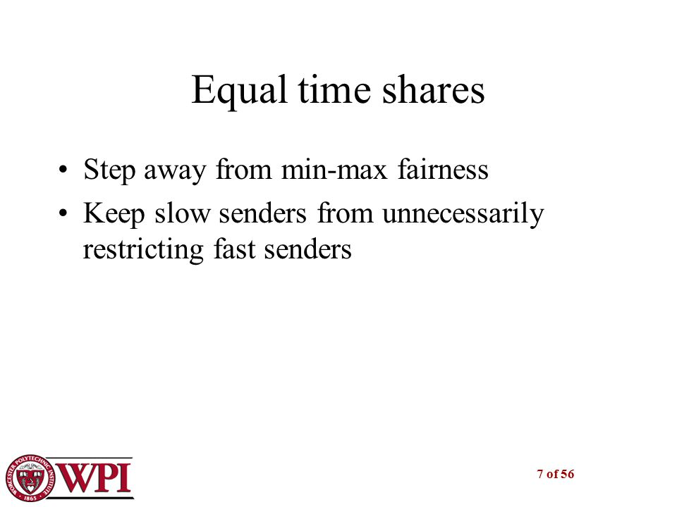 7 of 56 Equal time shares Step away from min-max fairness Keep slow senders from unnecessarily restricting fast senders
