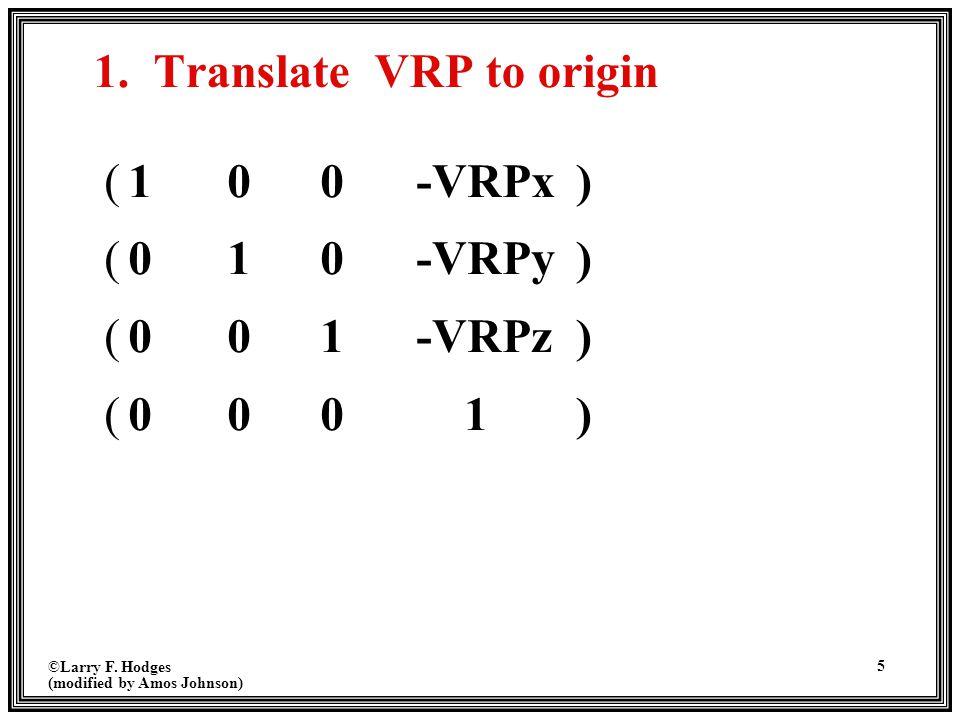 ©Larry F. Hodges (modified by Amos Johnson) 5 1. Translate VRP to origin (100-VRPx) (010-VRPy) (001-VRPz) (000 1)