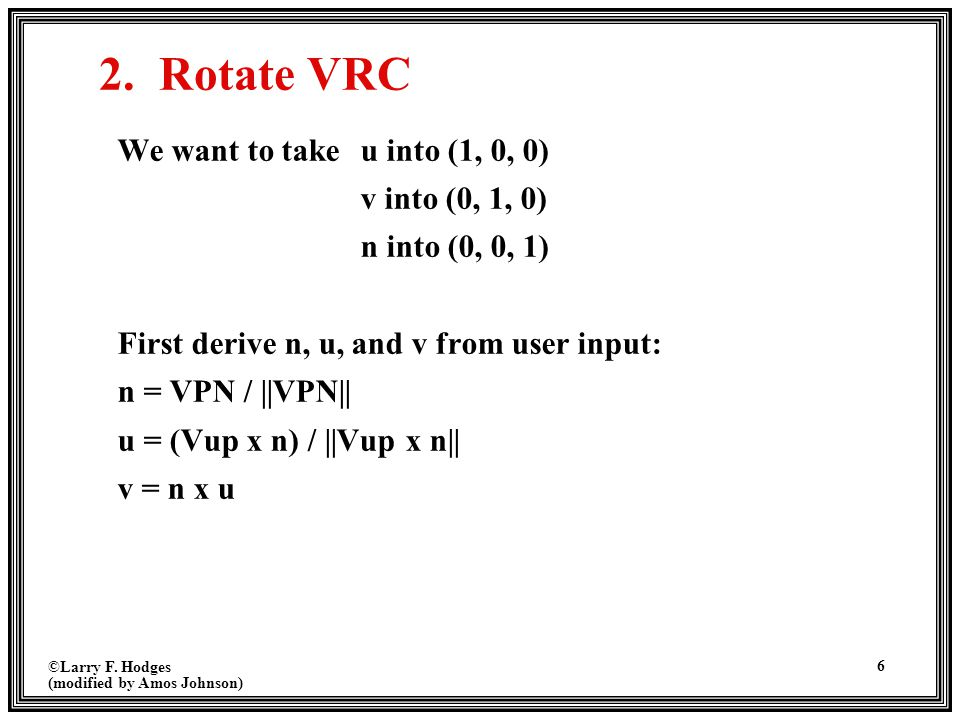 ©Larry F. Hodges (modified by Amos Johnson) 6 2. Rotate VRC We want to take u into (1, 0, 0) v into (0, 1, 0) n into (0, 0, 1) First derive n, u, and