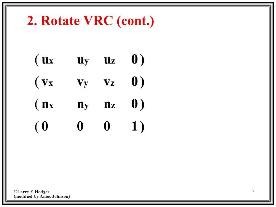 ©Larry F. Hodges (modified by Amos Johnson) 7 2. Rotate VRC (cont.) (uxuyuz0)(vxvyvz0)(nxnynz0)(0001)(uxuyuz0)(vxvyvz0)(nxnynz0)(0001)