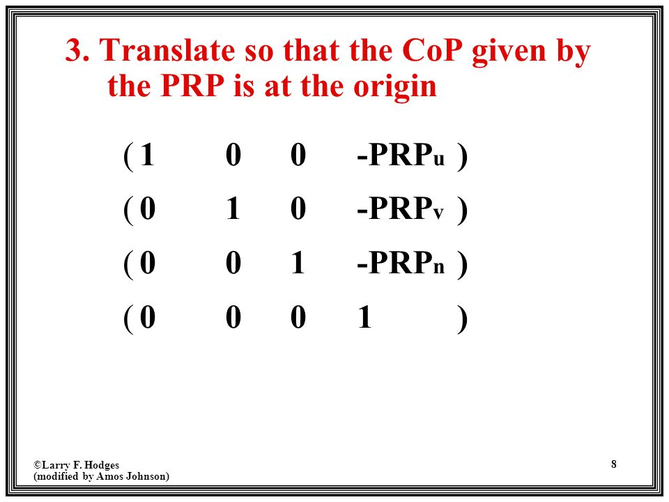 ©Larry F. Hodges (modified by Amos Johnson) 8 3. Translate so that the CoP given by the PRP is at the origin (100-PRP u ) (010-PRP v ) (001-PRP n ) (0