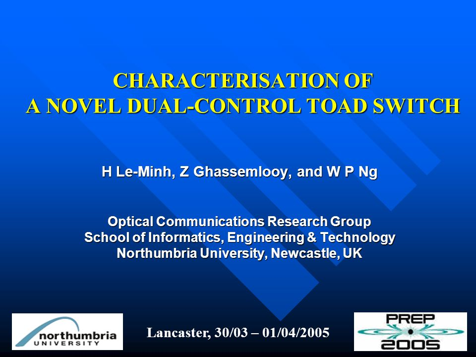 CHARACTERISATION OF A NOVEL DUAL-CONTROL TOAD SWITCH H Le-Minh, Z Ghassemlooy, and W P Ng Optical Communications Research Group School of Informatics, Engineering & Technology Northumbria University, Newcastle, UK Lancaster, 30/03 – 01/04/2005