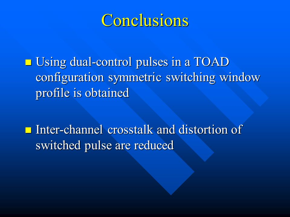 Conclusions Using dual-control pulses in a TOAD configuration symmetric switching window profile is obtained Using dual-control pulses in a TOAD configuration symmetric switching window profile is obtained Inter-channel crosstalk and distortion of switched pulse are reduced Inter-channel crosstalk and distortion of switched pulse are reduced