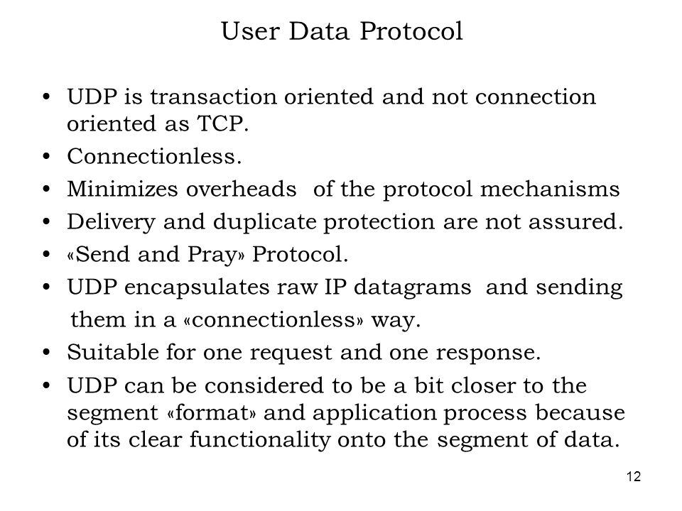 12 User Data Protocol UDP is transaction oriented and not connection oriented as TCP.