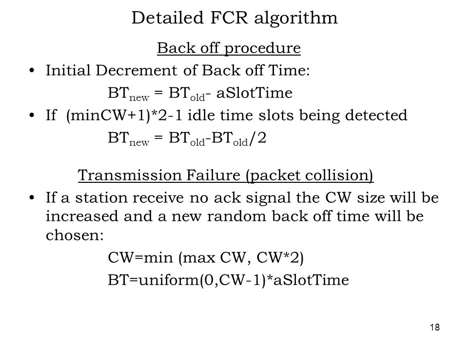 18 Detailed FCR algorithm Back off procedure Initial Decrement of Back off Time: BT new = BT old - aSlotTime If (minCW+1)*2-1 idle time slots being detected BT new = BT old -BT old /2 Transmission Failure (packet collision) If a station receive no ack signal the CW size will be increased and a new random back off time will be chosen: CW=min (max CW, CW*2) BT=uniform(0,CW-1)*aSlotTime