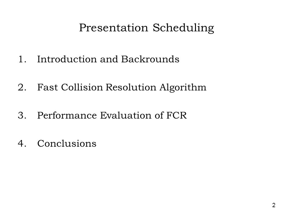2 Presentation Scheduling 1.Introduction and Backrounds 2.Fast Collision Resolution Algorithm 3.Performance Evaluation of FCR 4.Conclusions