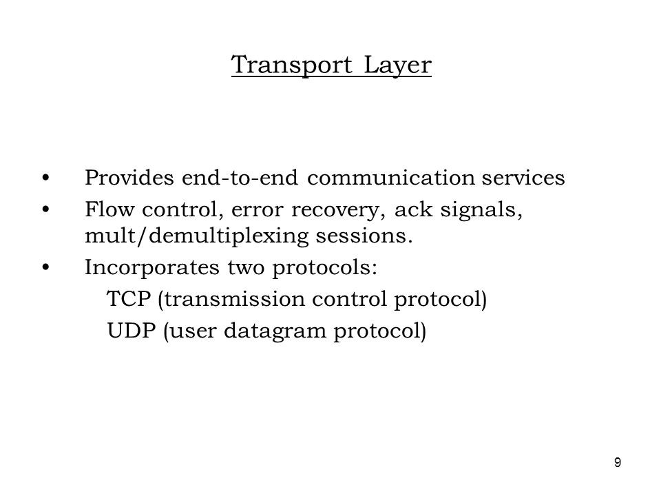 9 Transport Layer Provides end-to-end communication services Flow control, error recovery, ack signals, mult/demultiplexing sessions.