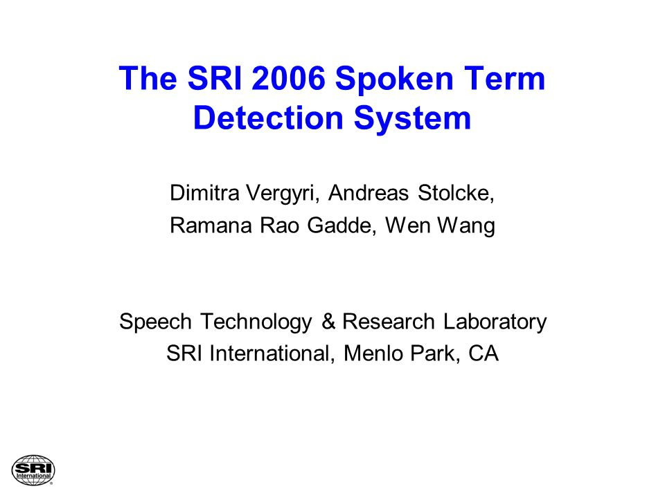 The SRI 2006 Spoken Term Detection System Dimitra Vergyri, Andreas Stolcke, Ramana Rao Gadde, Wen Wang Speech Technology & Research Laboratory SRI Int