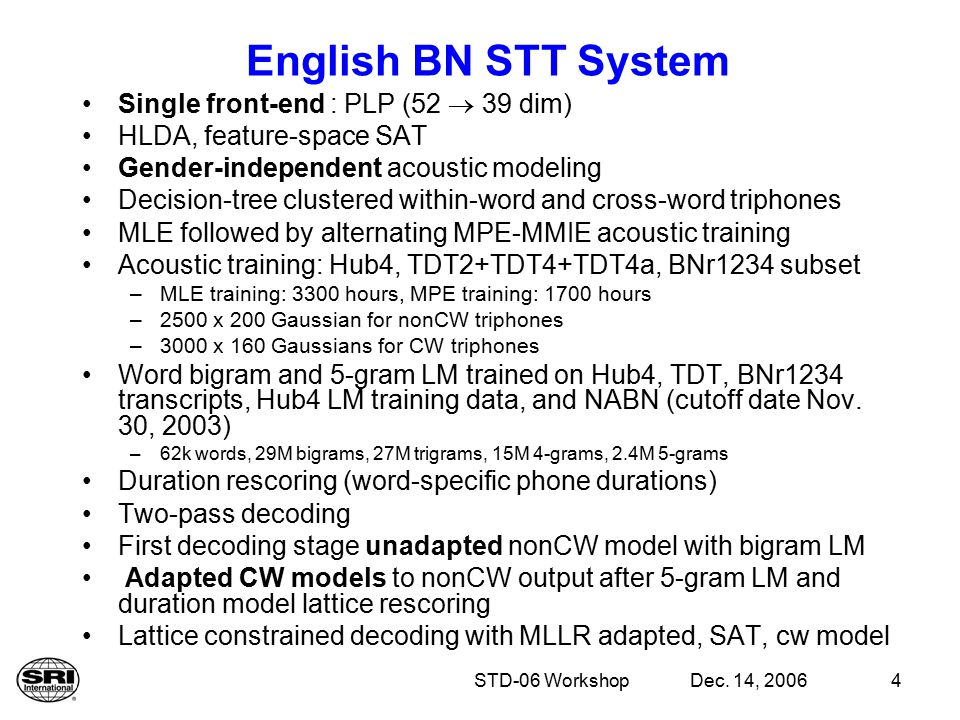 Dec. 14, 2006STD-06 Workshop4 English BN STT System Single front-end : PLP (52  39 dim) HLDA, feature-space SAT Gender-independent acoustic modeling
