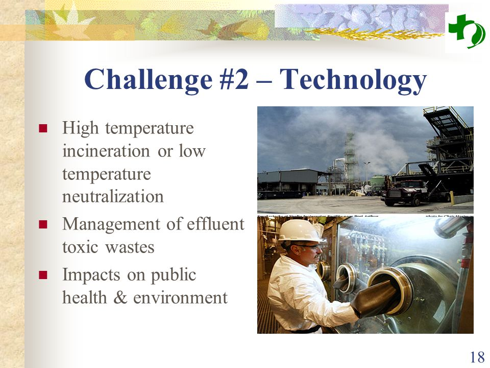 18 Challenge #2 – Technology High temperature incineration or low temperature neutralization Management of effluent toxic wastes Impacts on public hea