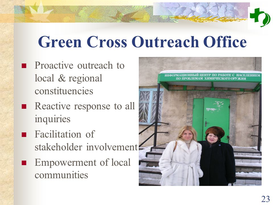 23 Green Cross Outreach Office Proactive outreach to local & regional constituencies Reactive response to all inquiries Facilitation of stakeholder in