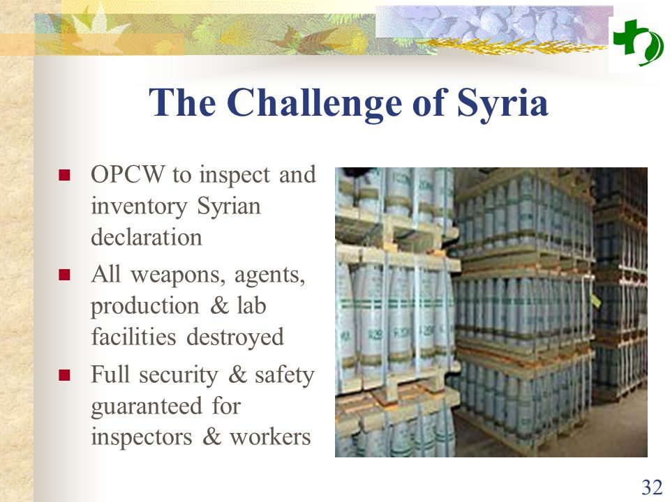 The Challenge of Syria OPCW to inspect and inventory Syrian declaration All weapons, agents, production & lab facilities destroyed Full security & saf