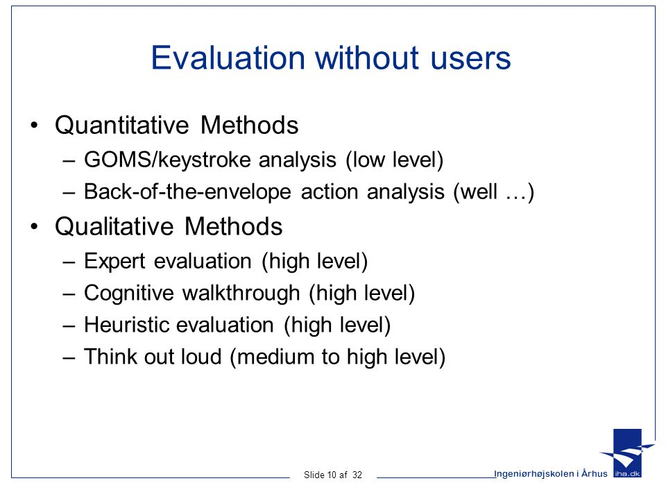 Ingeniørhøjskolen i Århus Slide 10 af 32 Evaluation without users Quantitative Methods –GOMS/keystroke analysis (low level) –Back-of-the-envelope action analysis (well …) Qualitative Methods –Expert evaluation (high level) –Cognitive walkthrough (high level) –Heuristic evaluation (high level) –Think out loud (medium to high level)