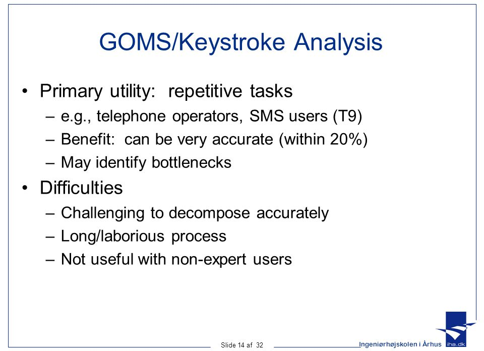 Ingeniørhøjskolen i Århus Slide 14 af 32 GOMS/Keystroke Analysis Primary utility: repetitive tasks –e.g., telephone operators, SMS users (T9) –Benefit: can be very accurate (within 20%) –May identify bottlenecks Difficulties –Challenging to decompose accurately –Long/laborious process –Not useful with non-expert users