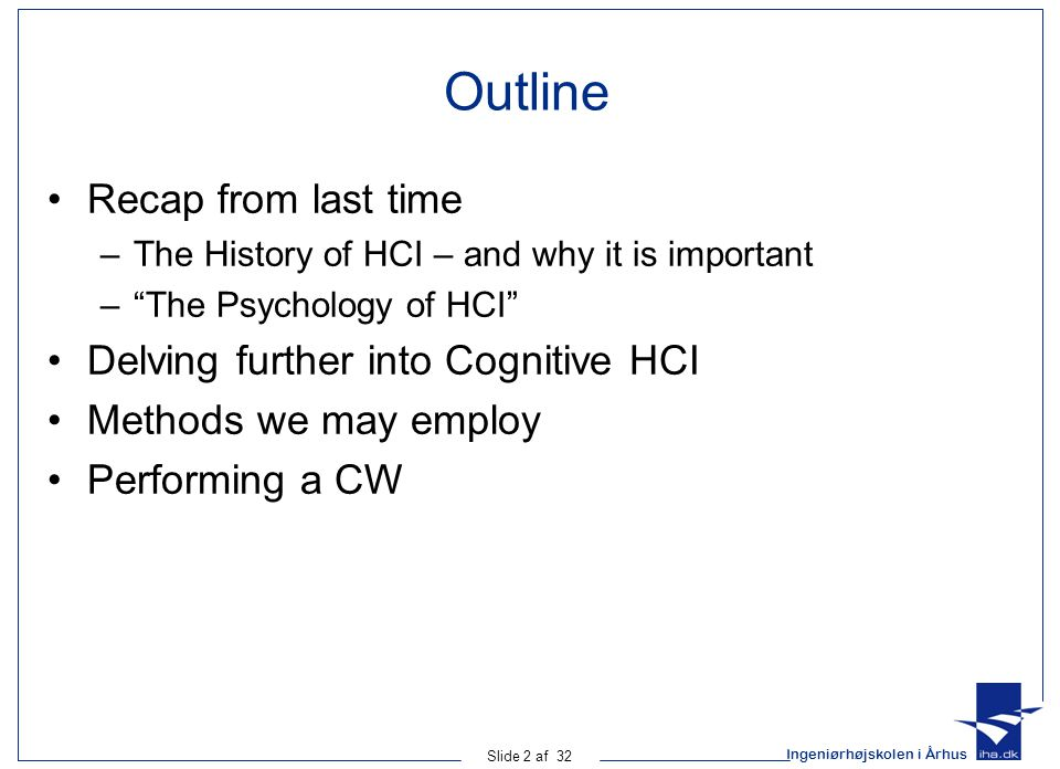 Ingeniørhøjskolen i Århus Slide 2 af 32 Outline Recap from last time –The History of HCI – and why it is important – The Psychology of HCI Delving further into Cognitive HCI Methods we may employ Performing a CW