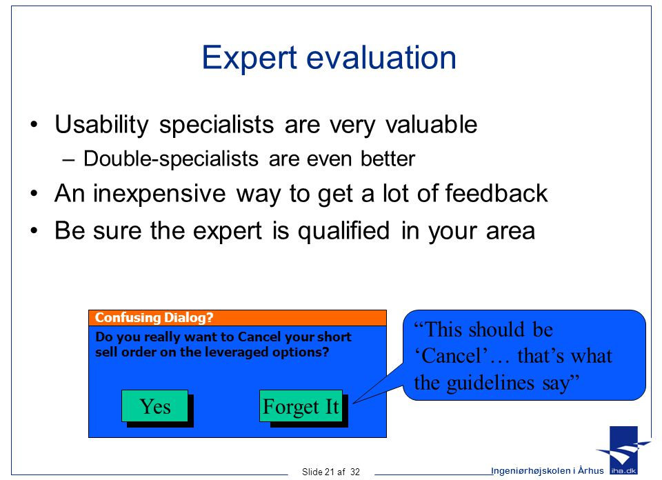 Ingeniørhøjskolen i Århus Slide 21 af 32 Expert evaluation Usability specialists are very valuable –Double-specialists are even better An inexpensive way to get a lot of feedback Be sure the expert is qualified in your area Confusing Dialog.