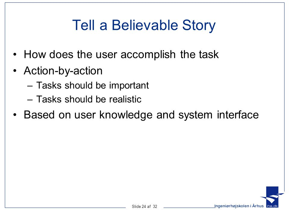 Ingeniørhøjskolen i Århus Slide 24 af 32 Tell a Believable Story How does the user accomplish the task Action-by-action –Tasks should be important –Tasks should be realistic Based on user knowledge and system interface
