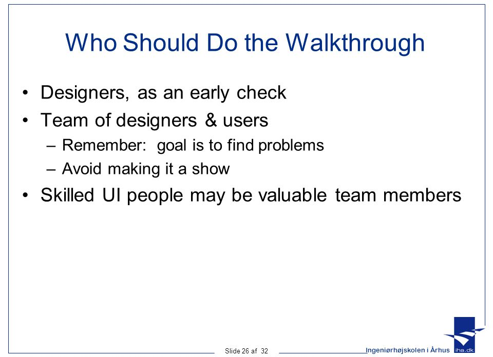 Ingeniørhøjskolen i Århus Slide 26 af 32 Who Should Do the Walkthrough Designers, as an early check Team of designers & users –Remember: goal is to find problems –Avoid making it a show Skilled UI people may be valuable team members