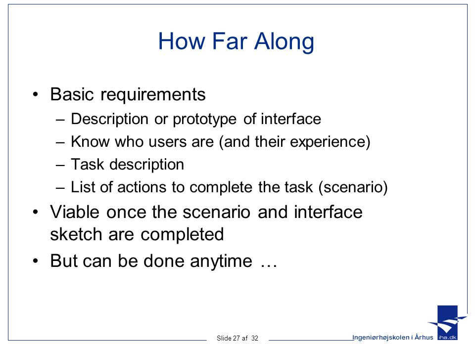 Ingeniørhøjskolen i Århus Slide 27 af 32 How Far Along Basic requirements –Description or prototype of interface –Know who users are (and their experience) –Task description –List of actions to complete the task (scenario) Viable once the scenario and interface sketch are completed But can be done anytime …