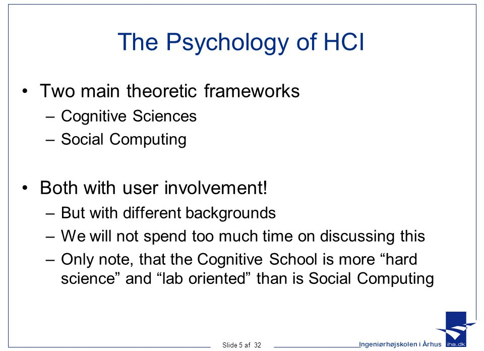 Ingeniørhøjskolen i Århus Slide 5 af 32 The Psychology of HCI Two main theoretic frameworks –Cognitive Sciences –Social Computing Both with user involvement.