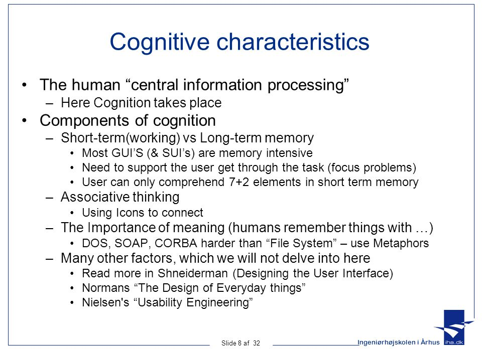 Ingeniørhøjskolen i Århus Slide 8 af 32 Cognitive characteristics The human central information processing –Here Cognition takes place Components of cognition –Short-term(working) vs Long-term memory Most GUI'S (& SUI's) are memory intensive Need to support the user get through the task (focus problems) User can only comprehend 7+2 elements in short term memory –Associative thinking Using Icons to connect –The Importance of meaning (humans remember things with …) DOS, SOAP, CORBA harder than File System – use Metaphors –Many other factors, which we will not delve into here Read more in Shneiderman (Designing the User Interface) Normans The Design of Everyday things Nielsen s Usability Engineering