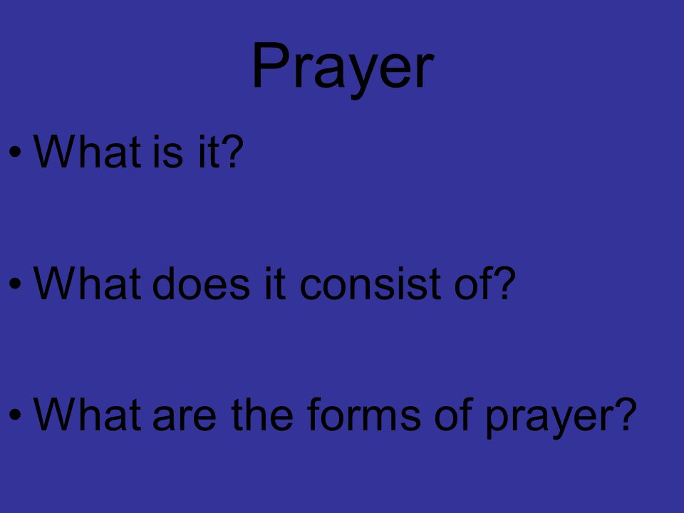 Prayer What is it? What does it consist of? What are the forms of prayer?