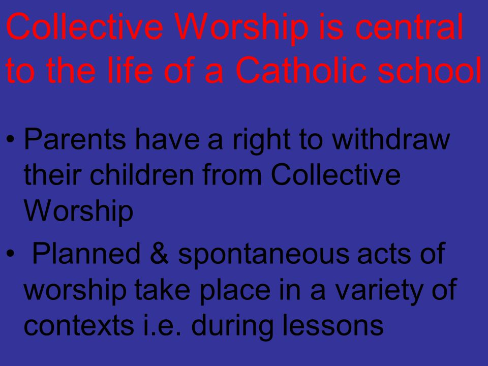 Collective Worship is central to the life of a Catholic school Parents have a right to withdraw their children from Collective Worship Planned & spont