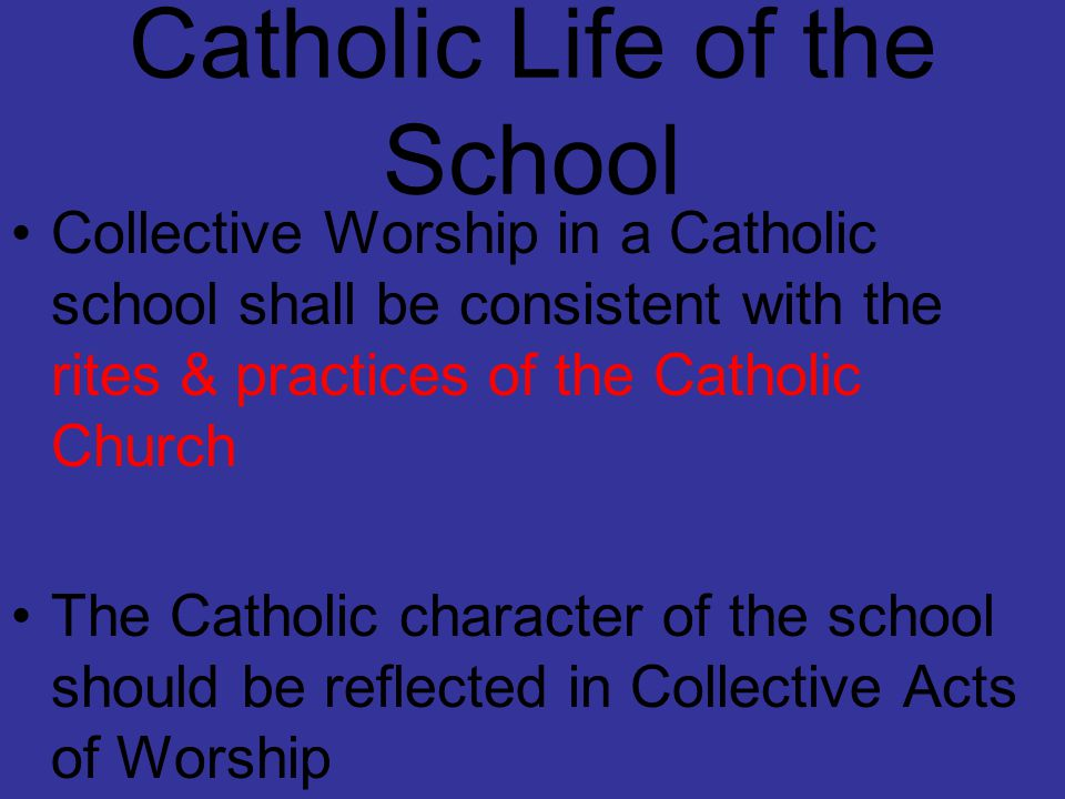 Catholic Life of the School Collective Worship in a Catholic school shall be consistent with the rites & practices of the Catholic Church The Catholic