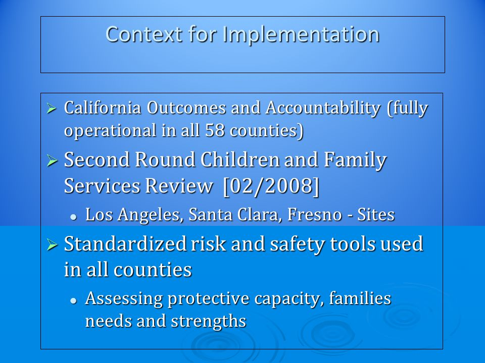 Context for Implementation  California Outcomes and Accountability (fully operational in all 58 counties)  Second Round Children and Family Services Review [02/2008] Los Angeles, Santa Clara, Fresno - Sites Los Angeles, Santa Clara, Fresno - Sites  Standardized risk and safety tools used in all counties Assessing protective capacity, families needs and strengths Assessing protective capacity, families needs and strengths