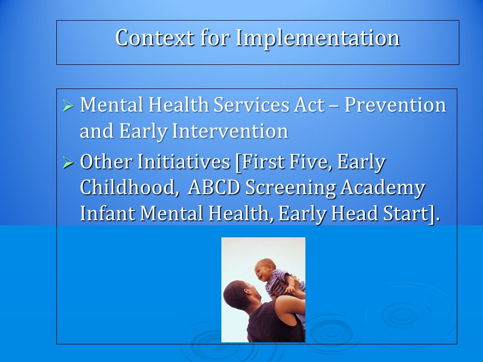Context for Implementation  Mental Health Services Act – Prevention and Early Intervention  Other Initiatives [First Five, Early Childhood, ABCD Screening Academy Infant Mental Health, Early Head Start].