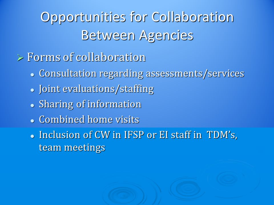 Opportunities for Collaboration Between Agencies  Forms of collaboration Consultation regarding assessments/services Consultation regarding assessments/services Joint evaluations/staffing Joint evaluations/staffing Sharing of information Sharing of information Combined home visits Combined home visits Inclusion of CW in IFSP or EI staff in TDM's, team meetings Inclusion of CW in IFSP or EI staff in TDM's, team meetings