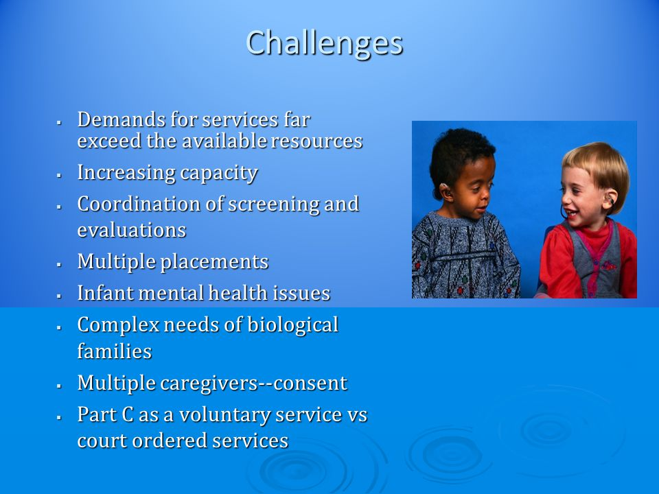 Challenges  Demands for services far exceed the available resources  Increasing capacity  Coordination of screening and evaluations  Multiple placements  Infant mental health issues  Complex needs of biological families  Multiple caregivers--consent  Part C as a voluntary service vs court ordered services