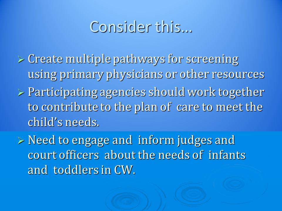 Consider this…  Create multiple pathways for screening using primary physicians or other resources  Participating agencies should work together to contribute to the plan of care to meet the child's needs.