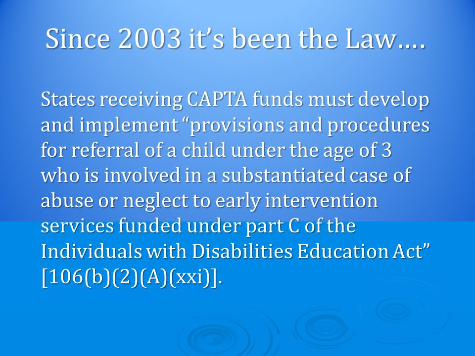 States receiving CAPTA funds must develop and implement provisions and procedures for referral of a child under the age of 3 who is involved in a substantiated case of abuse or neglect to early intervention services funded under part C of the Individuals with Disabilities Education Act [106(b)(2)(A)(xxi)].