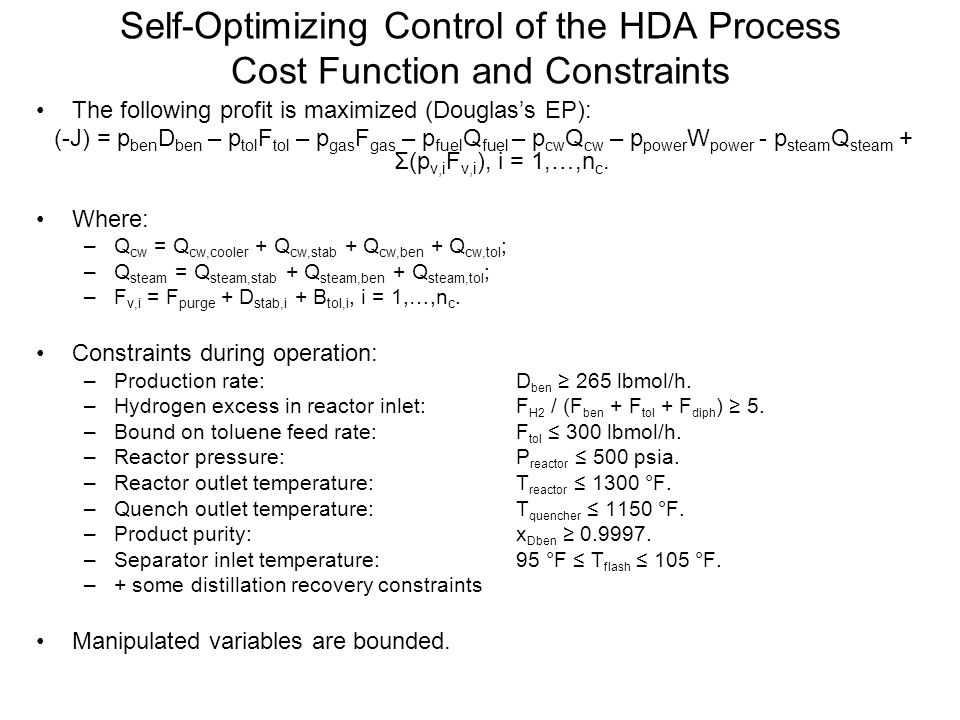 Self-Optimizing Control of the HDA Process Identification of the Most Important Disturbances DisturbanceNominalLowerUpper 1 - Gas feed temperature10080112 2 - Toluene feed temperature10080120 3 - Gas feed composition0.950.901.00 4 - Benzene price9.048.349.74 5 - Toluene recycle temperature212202230 6 - Relative volatility boil-up stabilizer3632.439.6 7 - Relative volatility boil-up benzene column2.672.412.94 8 - Relative volatility boil-up toluene column10911 9 - Upper bound on toluene feed flow rate300285315