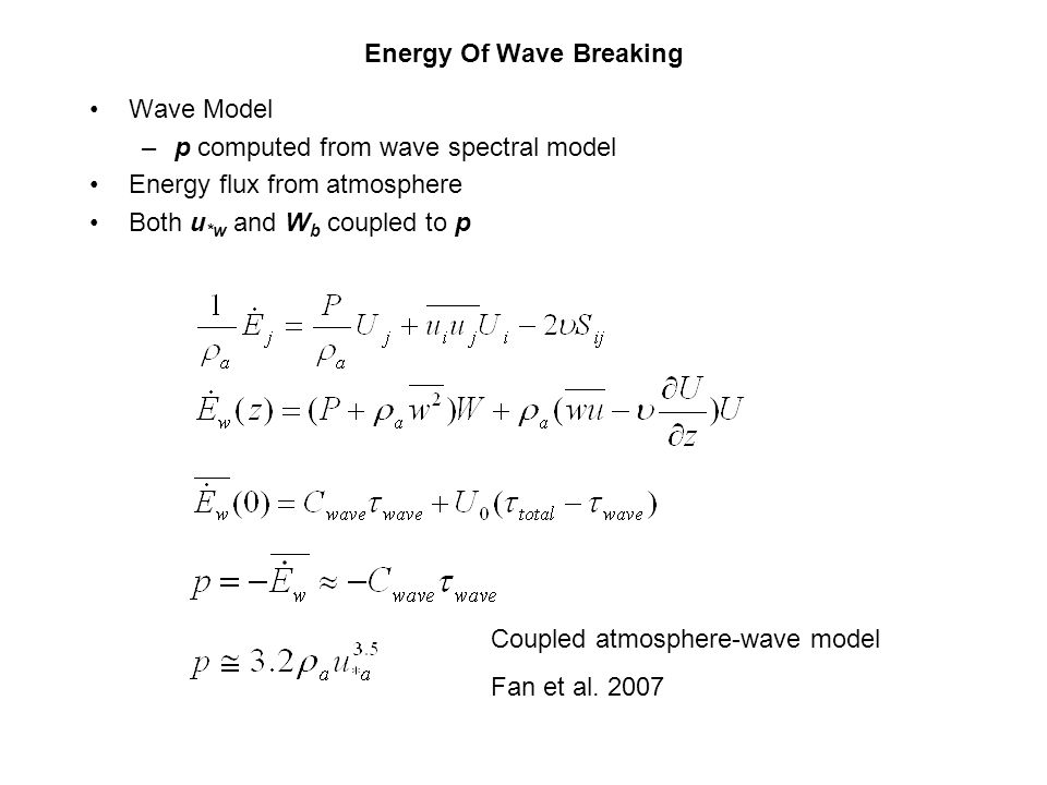 Energy Of Wave Breaking Wave Model –p computed from wave spectral model Energy flux from atmosphere Both u *w and W b coupled to p Coupled atmosphere-wave model Fan et al.