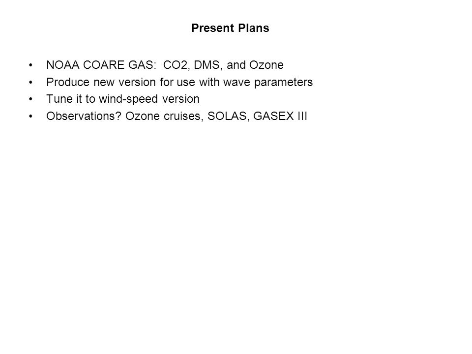 Present Plans NOAA COARE GAS: CO2, DMS, and Ozone Produce new version for use with wave parameters Tune it to wind-speed version Observations.