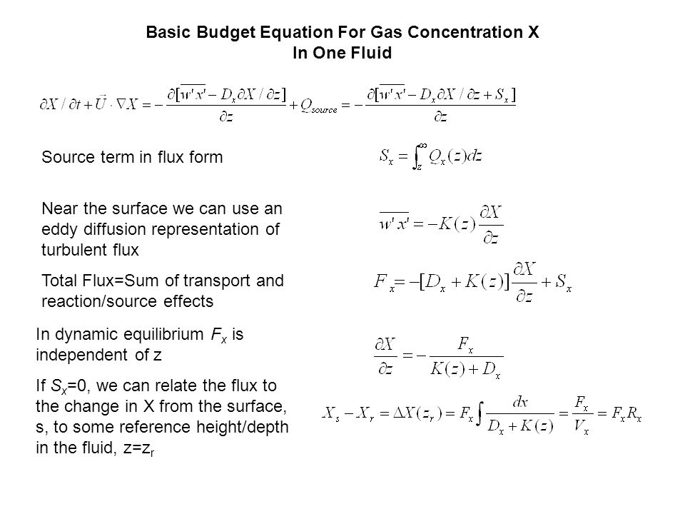 Basic Budget Equation For Gas Concentration X In One Fluid Source term in flux form Near the surface we can use an eddy diffusion representation of turbulent flux Total Flux=Sum of transport and reaction/source effects In dynamic equilibrium F x is independent of z If S x =0, we can relate the flux to the change in X from the surface, s, to some reference height/depth in the fluid, z=z r