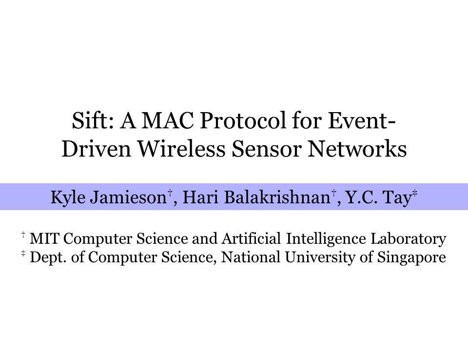 Sift: A MAC Protocol for Event- Driven Wireless Sensor Networks Kyle Jamieson †, Hari Balakrishnan †, Y.C.