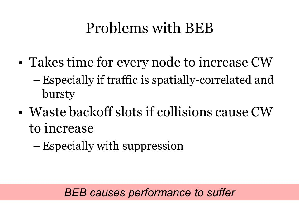 Problems with BEB Takes time for every node to increase CW –Especially if traffic is spatially-correlated and bursty Waste backoff slots if collisions cause CW to increase –Especially with suppression BEB causes performance to suffer