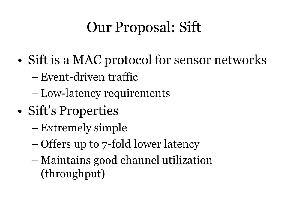 Our Proposal: Sift Sift is a MAC protocol for sensor networks –Event-driven traffic –Low-latency requirements Sift's Properties –Extremely simple –Offers up to 7-fold lower latency –Maintains good channel utilization (throughput)