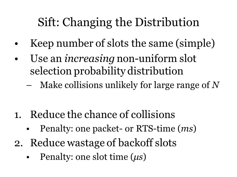 Sift: Changing the Distribution Keep number of slots the same (simple) Use an increasing non-uniform slot selection probability distribution –Make collisions unlikely for large range of N 1.Reduce the chance of collisions Penalty: one packet- or RTS-time (ms) 2.Reduce wastage of backoff slots Penalty: one slot time (μs)