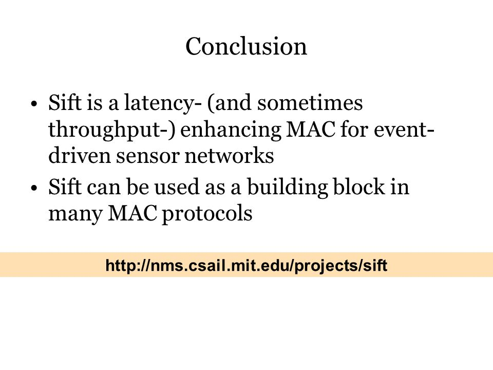 Conclusion Sift is a latency- (and sometimes throughput-) enhancing MAC for event- driven sensor networks Sift can be used as a building block in many MAC protocols http://nms.csail.mit.edu/projects/sift