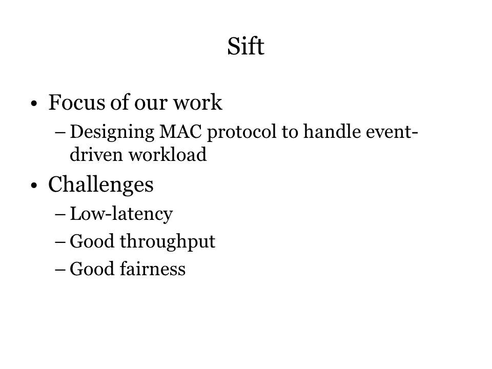 Sift Focus of our work –Designing MAC protocol to handle event- driven workload Challenges –Low-latency –Good throughput –Good fairness