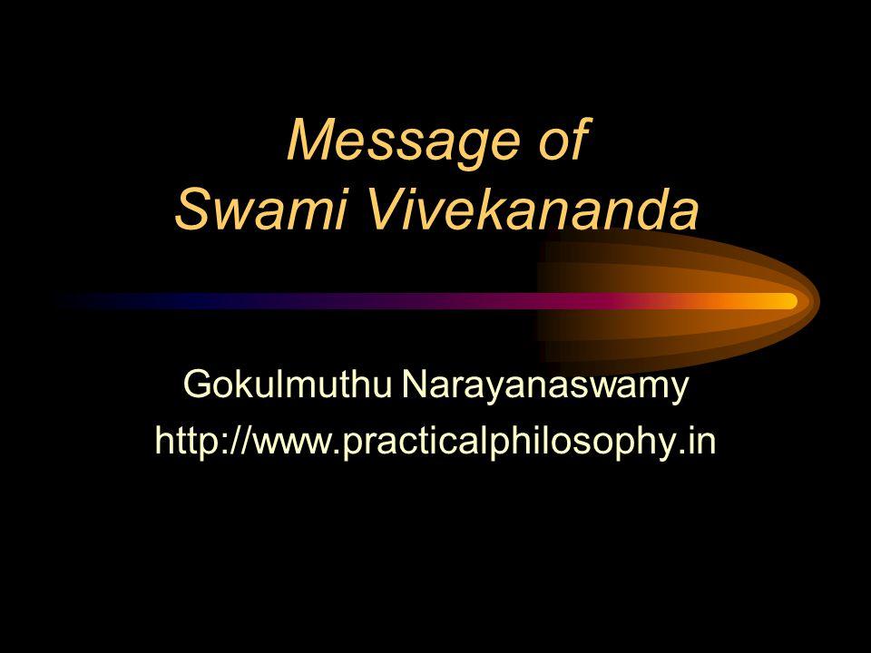 Message of Swami Vivekananda Gokulmuthu Narayanaswamy http://www.practicalphilosophy.in